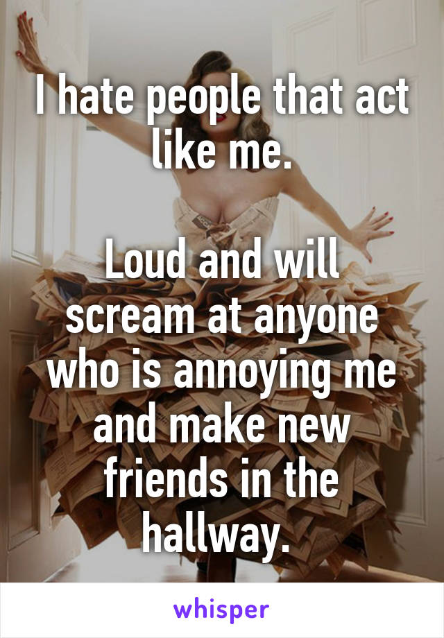 I hate people that act like me.  Loud and will scream at anyone who is annoying me and make new friends in the hallway.