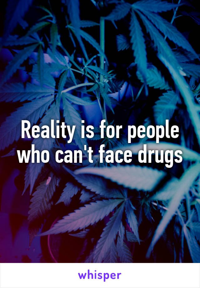 Reality is for people who can't face drugs