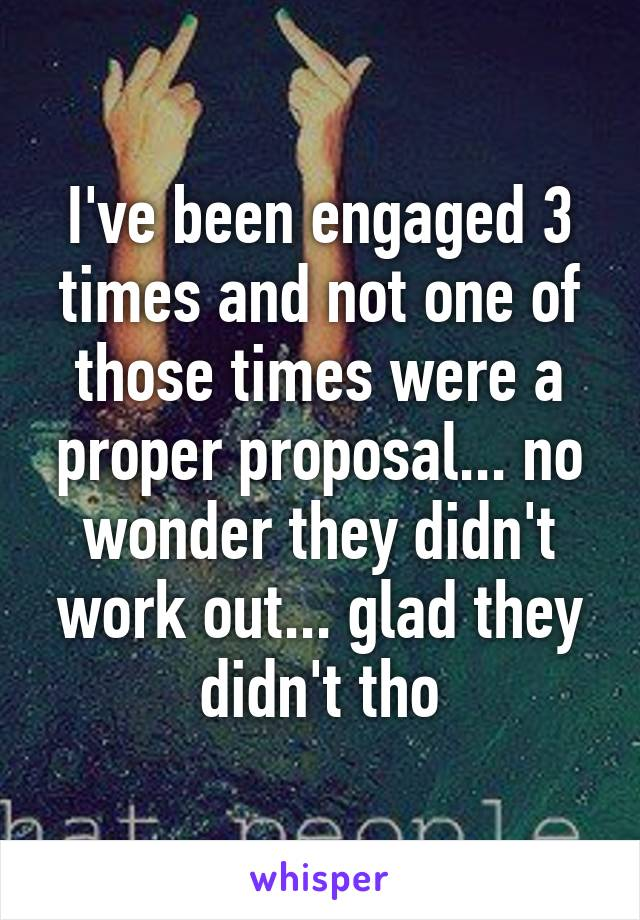 I've been engaged 3 times and not one of those times were a proper proposal... no wonder they didn't work out... glad they didn't tho