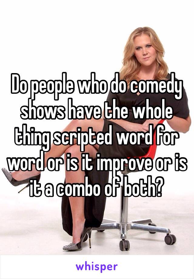 Do people who do comedy shows have the whole thing scripted word for word or is it improve or is it a combo of both?