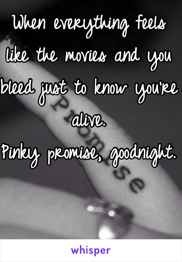 When everything feels like the movies and you bleed just to know you're alive.  Pinky promise, goodnight.