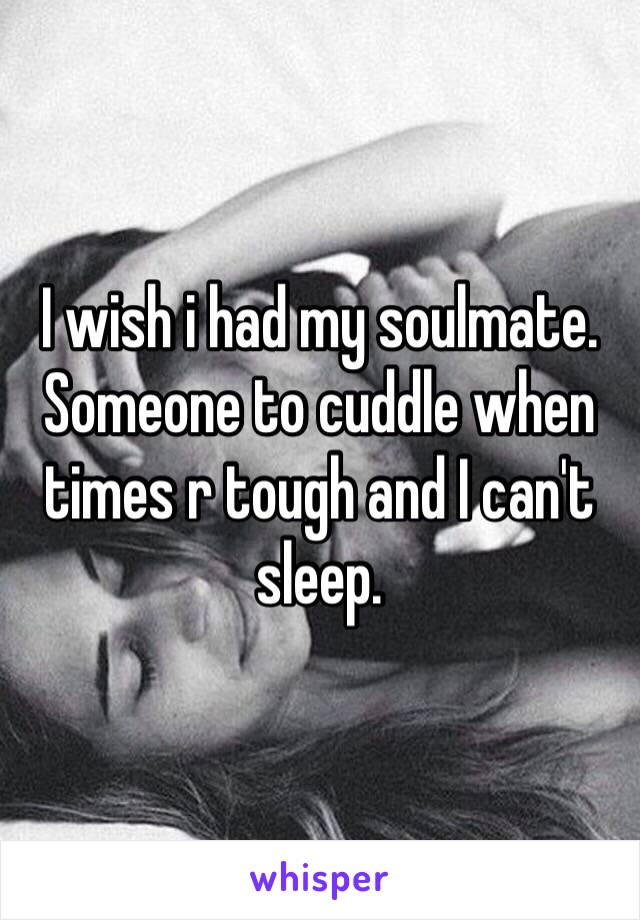 I wish i had my soulmate. Someone to cuddle when times r tough and I can't sleep.