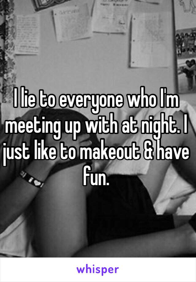 I lie to everyone who I'm meeting up with at night. I just like to makeout & have fun.