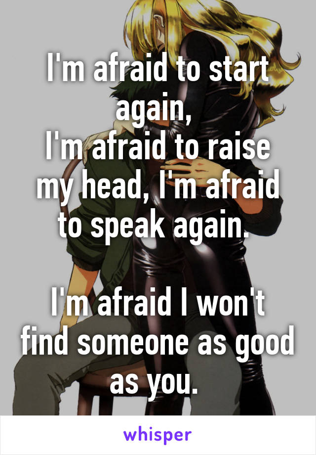 I'm afraid to start again,  I'm afraid to raise my head, I'm afraid to speak again.   I'm afraid I won't find someone as good as you.