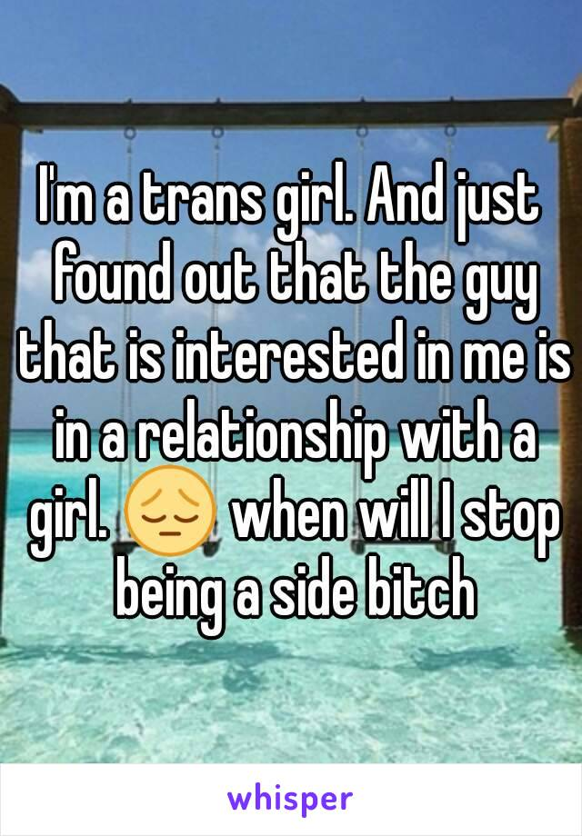 I'm a trans girl. And just found out that the guy that is interested in me is in a relationship with a girl. 😔 when will I stop being a side bitch