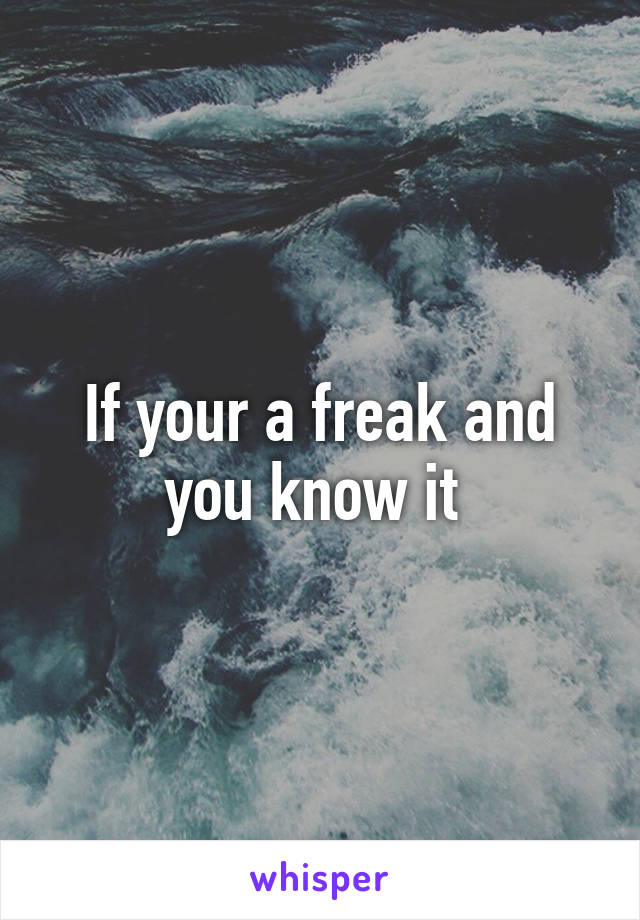If your a freak and you know it