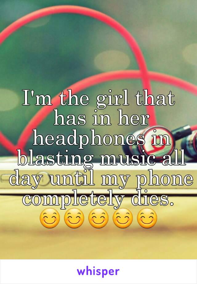I'm the girl that has in her headphones in blasting music all day until my phone completely dies.  😊😊😊😊😊