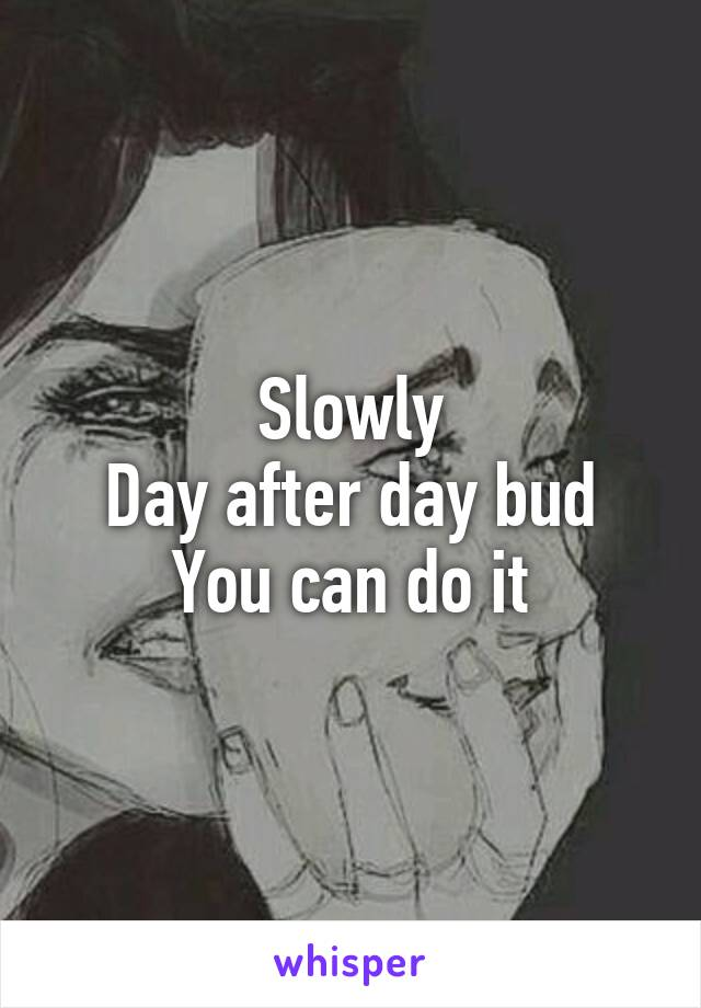 Slowly Day after day bud You can do it