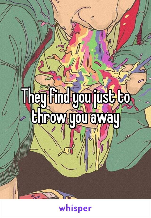 They find you just to throw you away