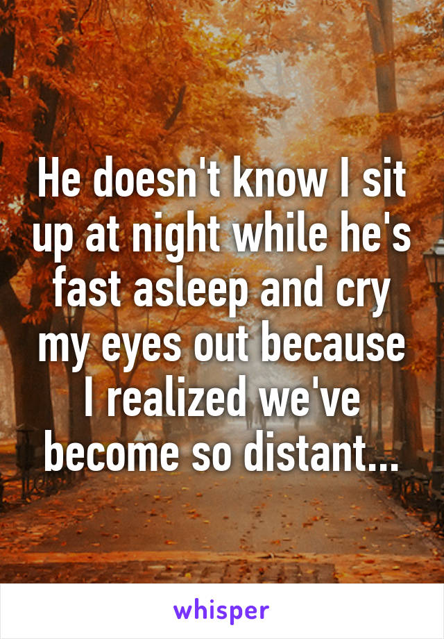 He doesn't know I sit up at night while he's fast asleep and cry my eyes out because I realized we've become so distant...