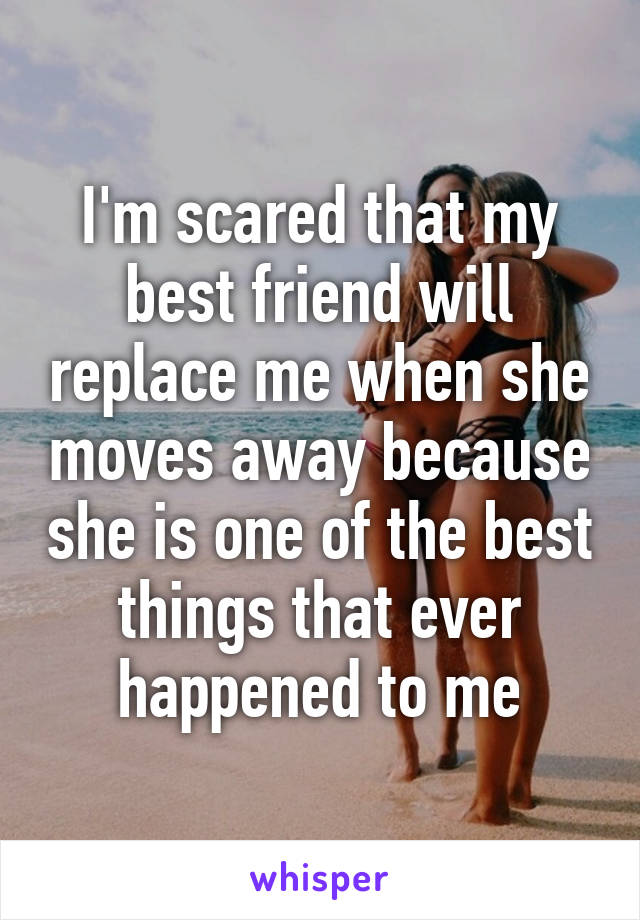 I'm scared that my best friend will replace me when she moves away because she is one of the best things that ever happened to me