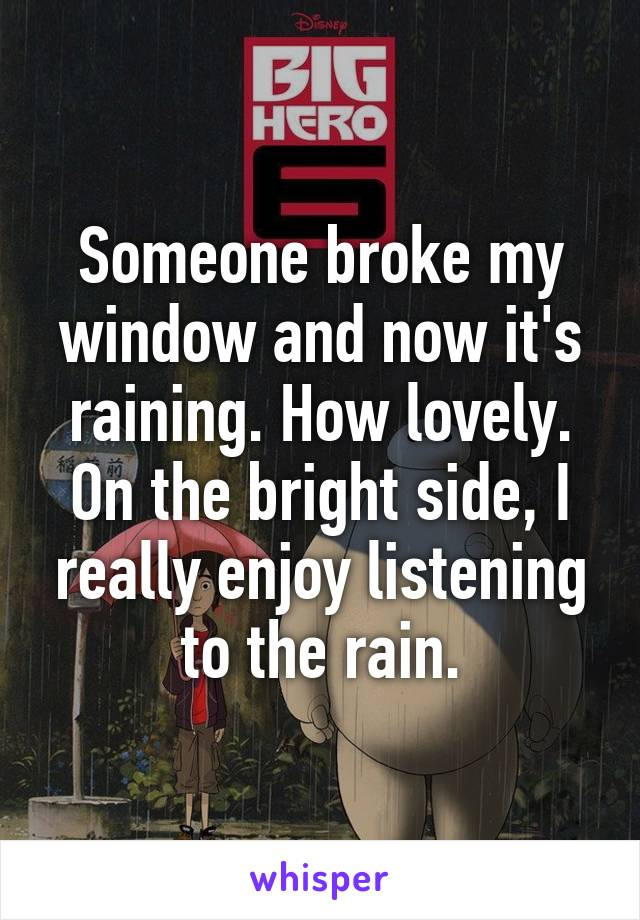 Someone broke my window and now it's raining. How lovely. On the bright side, I really enjoy listening to the rain.