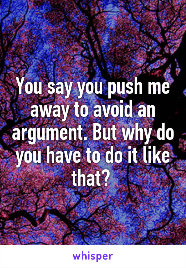 You say you push me away to avoid an argument. But why do you have to do it like that?