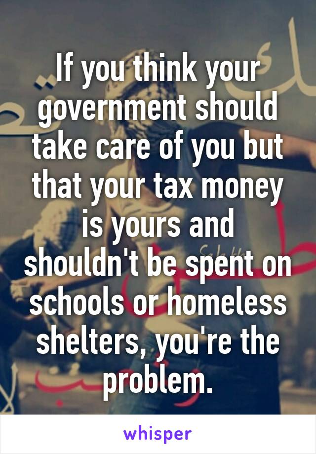 If you think your government should take care of you but that your tax money is yours and shouldn't be spent on schools or homeless shelters, you're the problem.