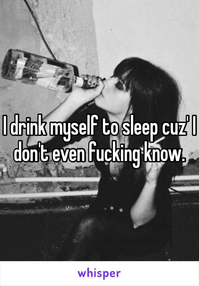 I drink myself to sleep cuz' I don't even fucking know.