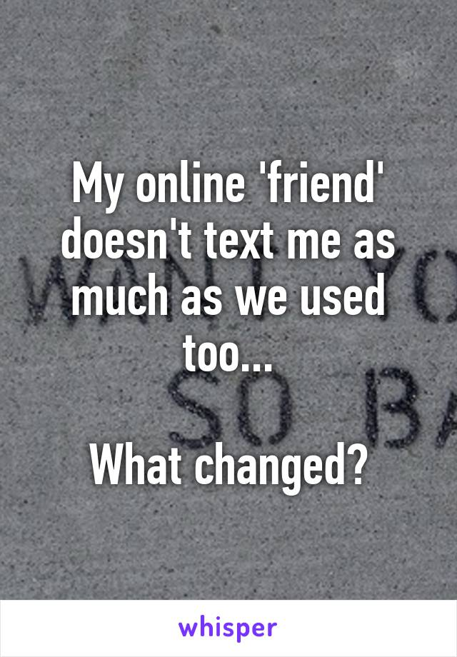 My online 'friend' doesn't text me as much as we used too...  What changed?