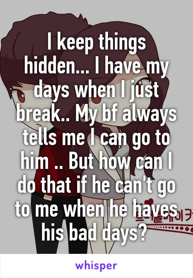 I keep things hidden... I have my days when I just break.. My bf always tells me I can go to him .. But how can I do that if he can't go to me when he haves his bad days?