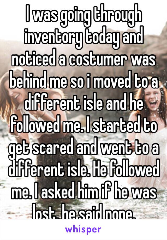 I was going through inventory today and noticed a costumer was behind me so i moved to a different isle and he followed me. I started to get scared and went to a different isle. He followed me. I asked him if he was lost, he said nope.