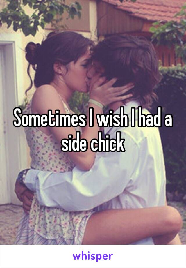 Sometimes I wish I had a side chick