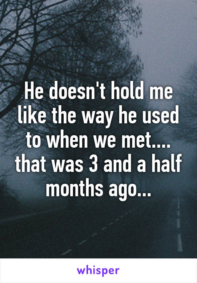 He doesn't hold me like the way he used to when we met.... that was 3 and a half months ago...