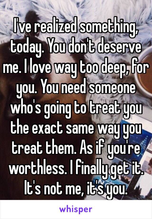 I've realized something, today. You don't deserve me. I love way too deep, for you. You need someone who's going to treat you the exact same way you treat them. As if you're worthless. I finally get it. It's not me, it's you.