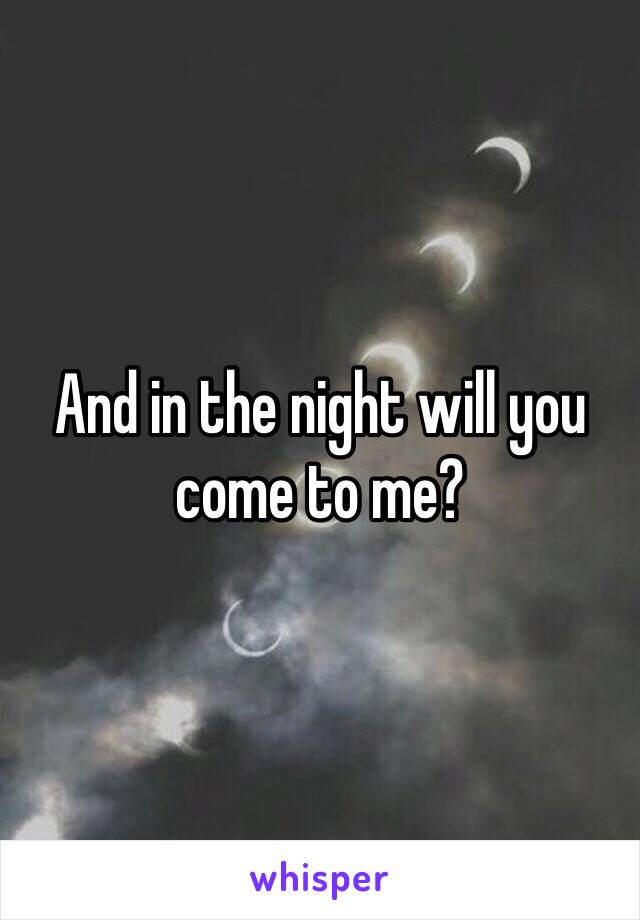 And in the night will you come to me?