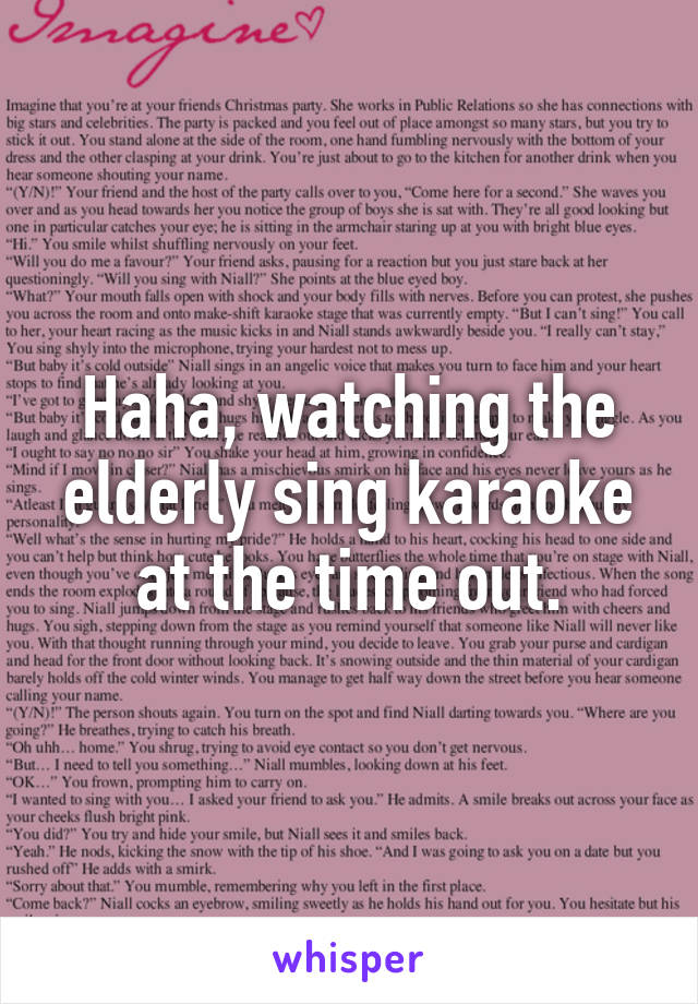 Haha, watching the elderly sing karaoke at the time out.