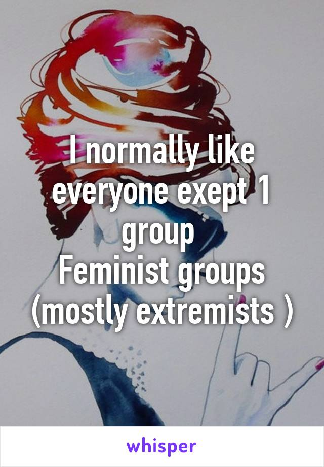 I normally like everyone exept 1 group  Feminist groups (mostly extremists )