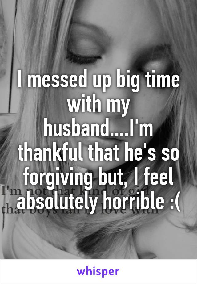 I messed up big time with my husband....I'm thankful that he's so forgiving but, I feel absolutely horrible :(