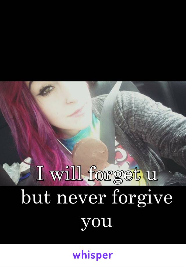 I will forget u  but never forgive you