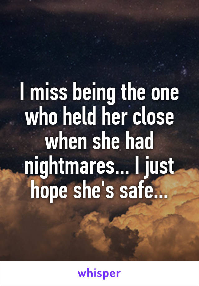 I miss being the one who held her close when she had nightmares... I just hope she's safe...