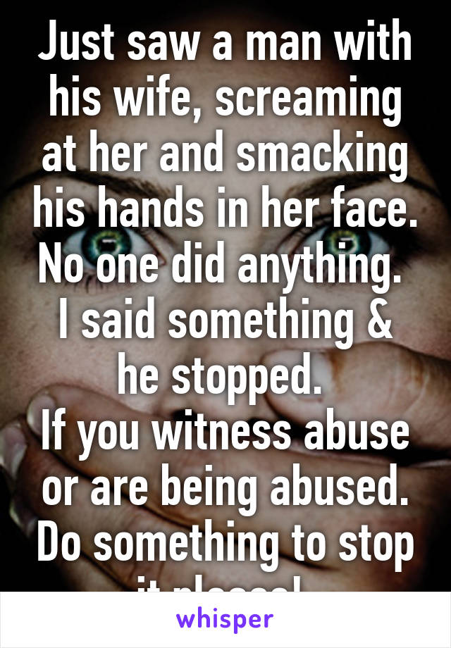 Just saw a man with his wife, screaming at her and smacking his hands in her face. No one did anything.  I said something & he stopped.  If you witness abuse or are being abused. Do something to stop it please!