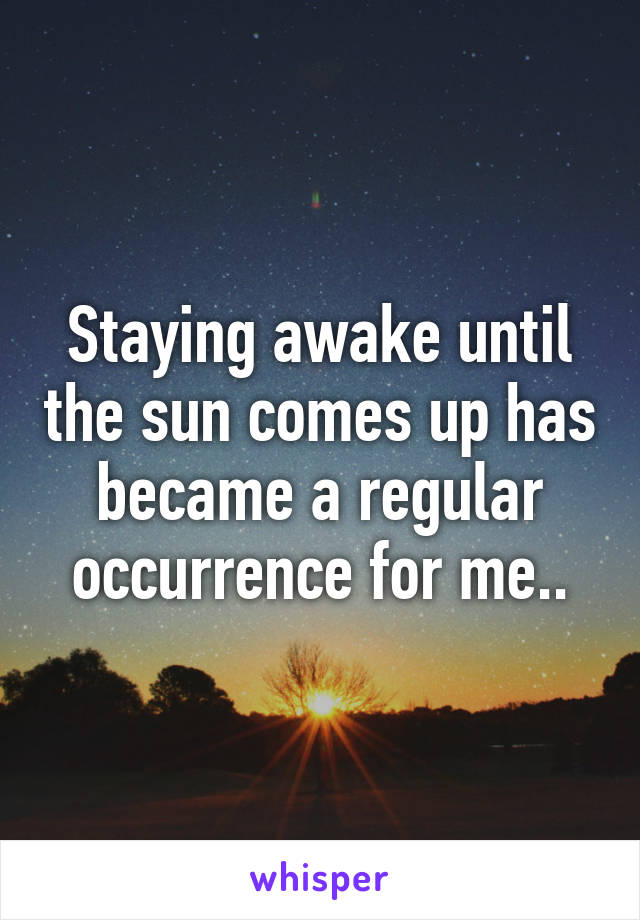 Staying awake until the sun comes up has became a regular occurrence for me..