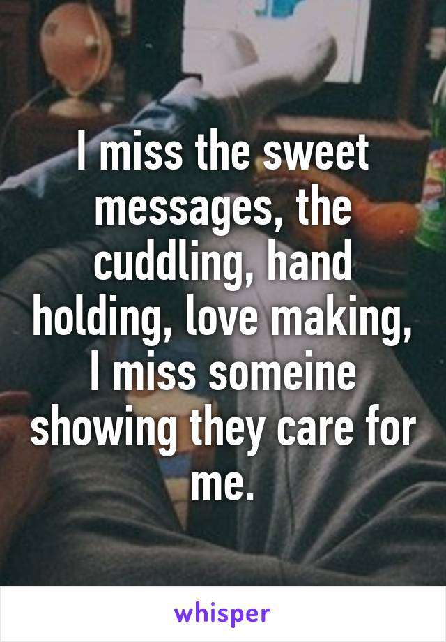I miss the sweet messages, the cuddling, hand holding, love making, I miss someine showing they care for me.