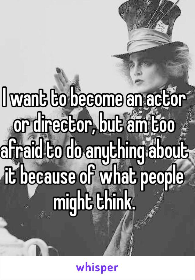 I want to become an actor or director, but am too afraid to do anything about it because of what people might think.
