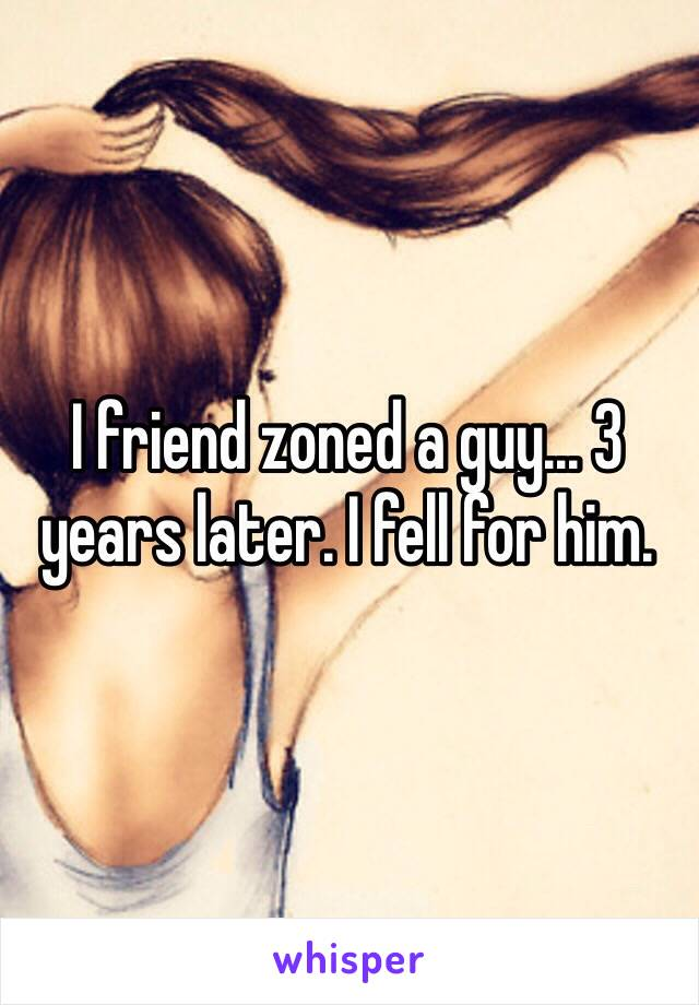 I friend zoned a guy... 3 years later. I fell for him.