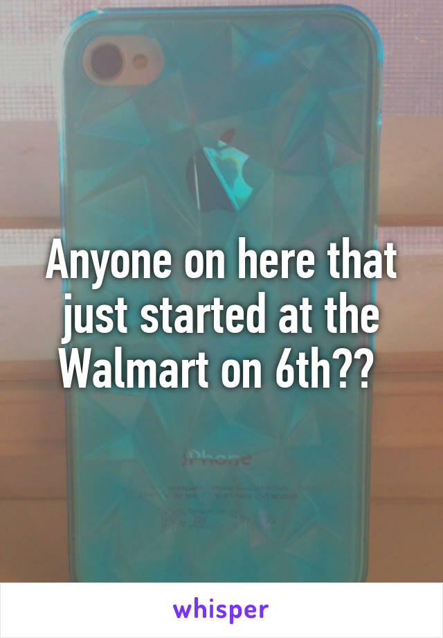 Anyone on here that just started at the Walmart on 6th??