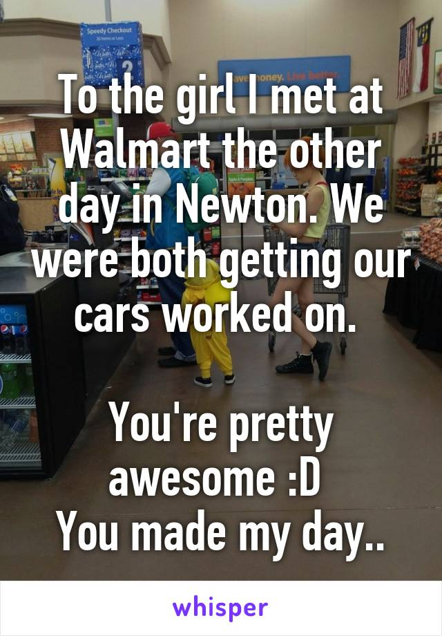 To the girl I met at Walmart the other day in Newton. We were both getting our cars worked on.   You're pretty awesome :D  You made my day..