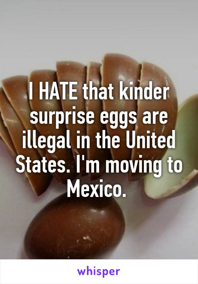 I HATE that kinder surprise eggs are illegal in the United States. I'm moving to Mexico.