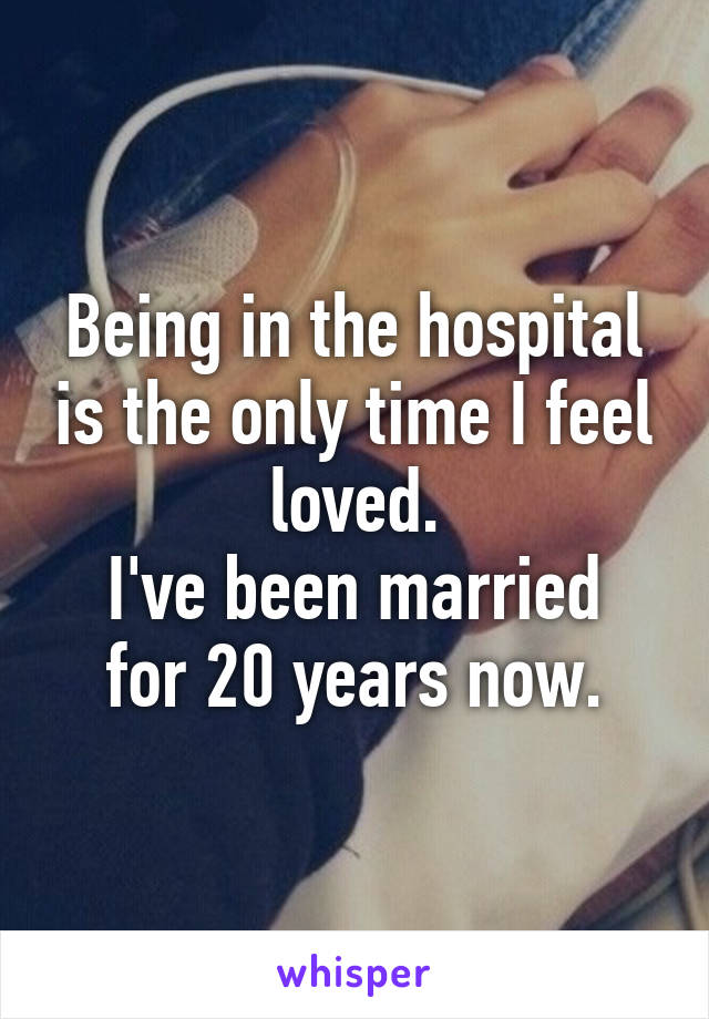 Being in the hospital is the only time I feel loved. I've been married for 20 years now.