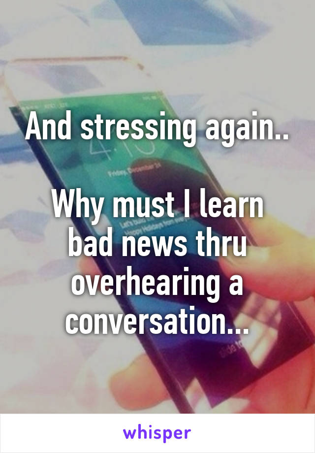 And stressing again..  Why must I learn bad news thru overhearing a conversation...