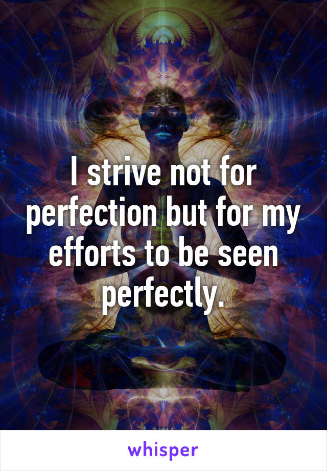 I strive not for perfection but for my efforts to be seen perfectly.