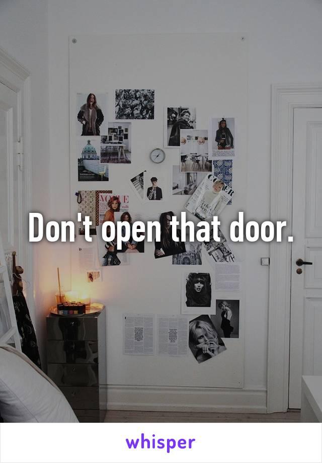 Don't open that door.