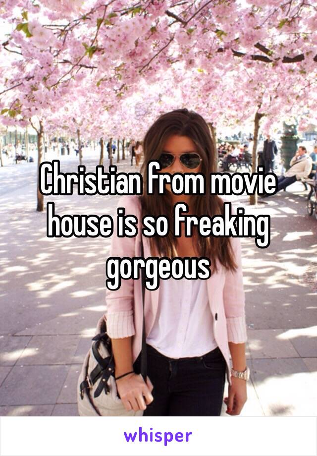 Christian from movie house is so freaking gorgeous