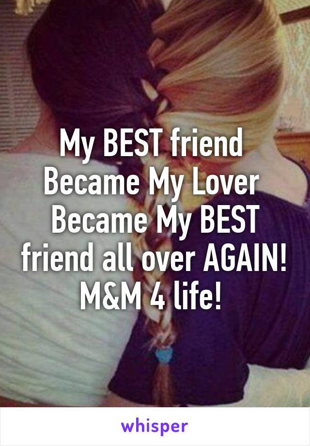 My BEST friend  Became My Lover  Became My BEST friend all over AGAIN! M&M 4 life!