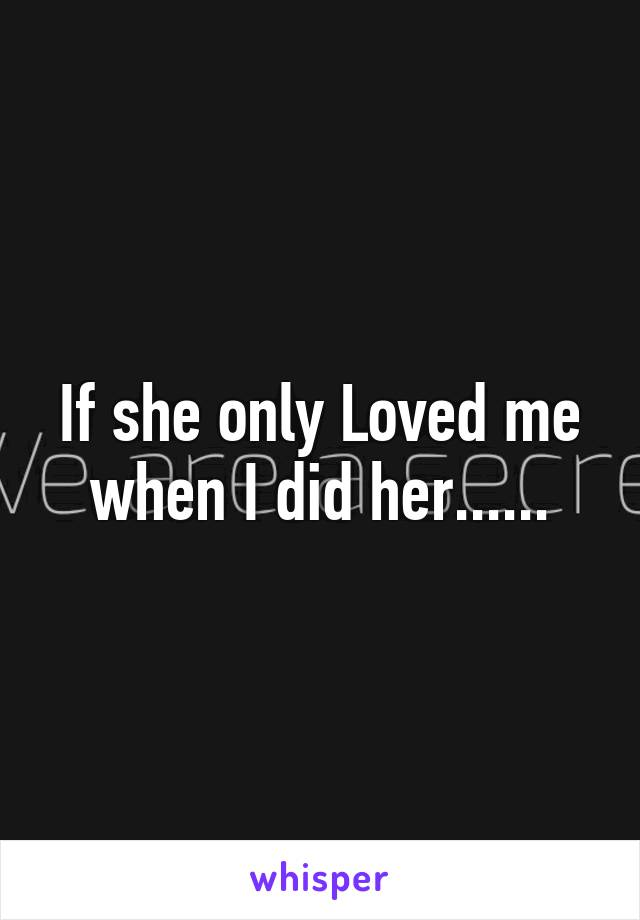 If she only Loved me when I did her......