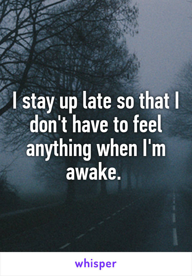 I stay up late so that I don't have to feel anything when I'm awake.