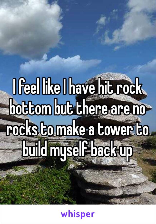 I feel like I have hit rock bottom but there are no rocks to make a tower to build myself back up