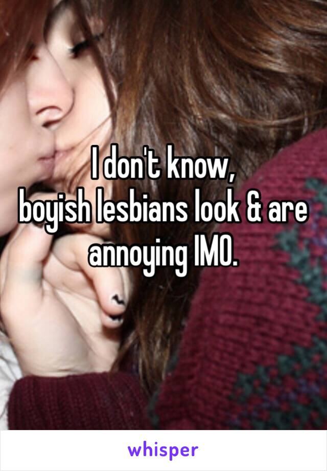 I don't know, boyish lesbians look & are annoying IMO.