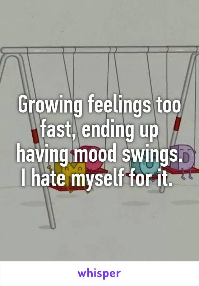 Growing feelings too fast, ending up having mood swings. I hate myself for it.